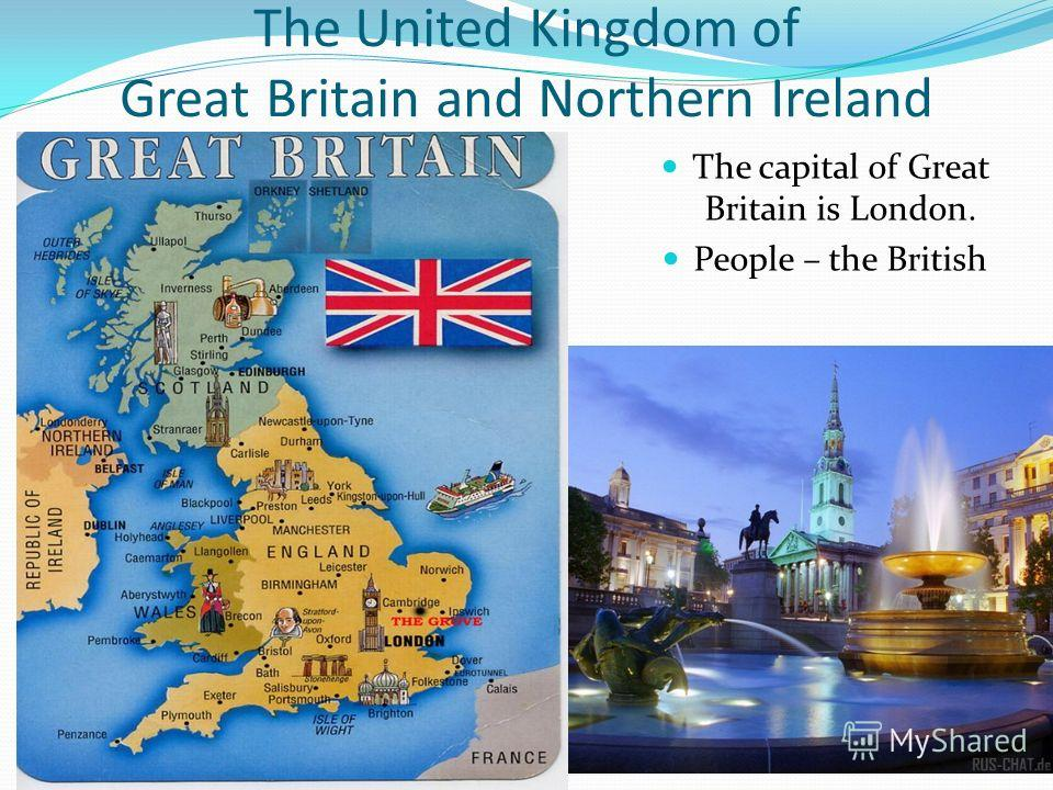 The United Kingdom of Great Britain and Northern Ireland The capital of Great Britain is London. People – the British