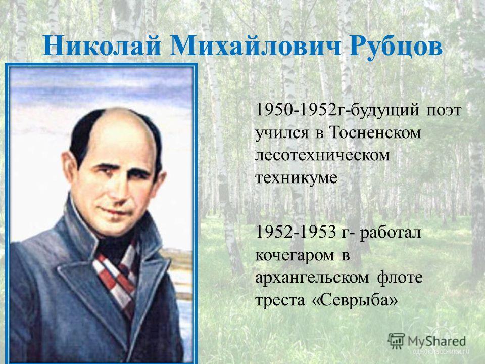 Николай Михайлович Рубцов 1950-1952 г-будущий поэт учился в Тосненском лесотехническом техникуме 1952-1953 г- работал кочегаром в архангельском флоте треста «Севрыба»