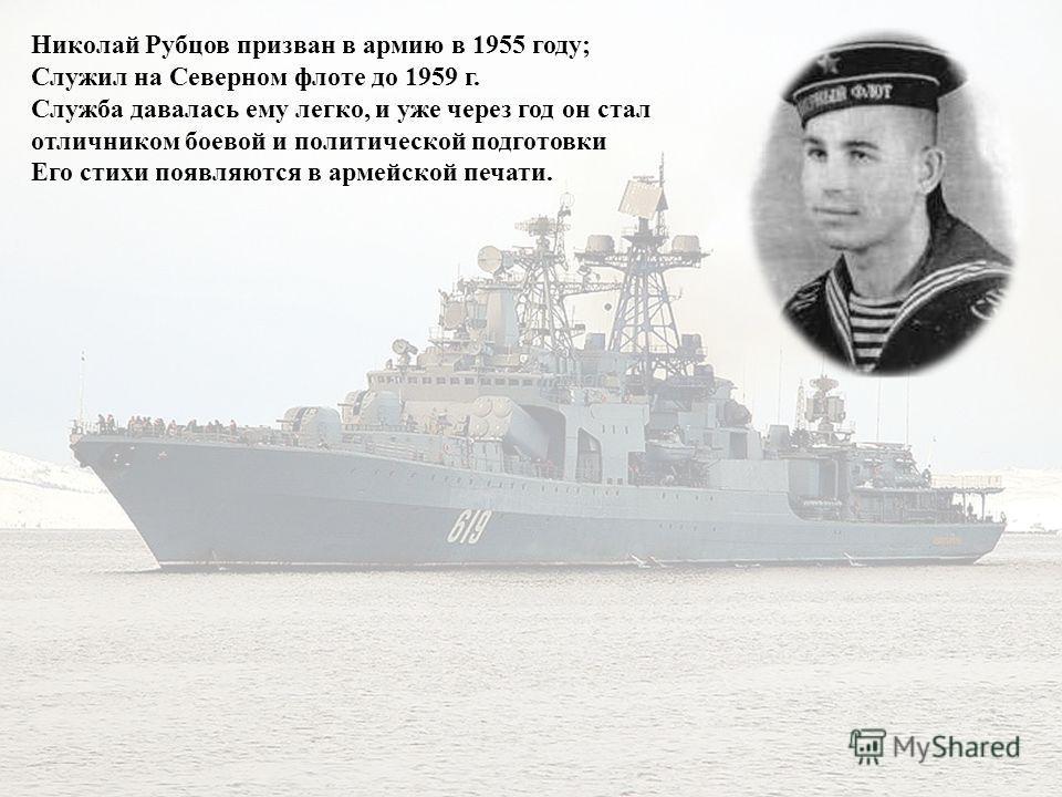 Николай Рубцов призван в армию в 1955 году; Служил на Северном флоте до 1959 г. Служба давалась ему легко, и уже через год он стал отличником боевой и политической подготовки Его стихи появляются в армейской печати.