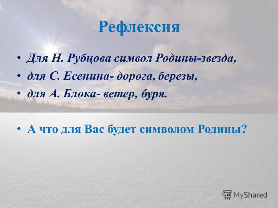 Рефлексия Для Н. Рубцова символ Родины-звезда, для С. Есенина- дорога, березы, для А. Блока- ветер, буря. А что для Вас будет символом Родины?