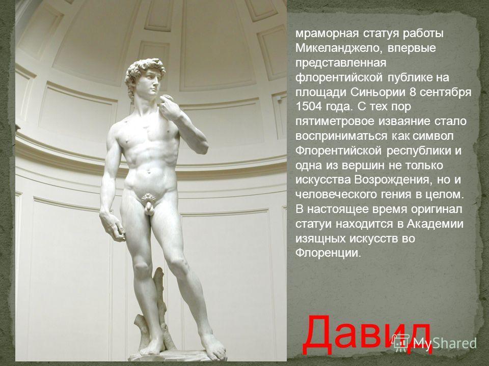 мраморная статуя работы Микеланджело, впервые представленная флорентийской публике на площаде Синьории 8 сентября 1504 года. С тех пор пятиметровое изваяние стало восприниматься как символ Флорентийской республики и одна из вершин не только искусства