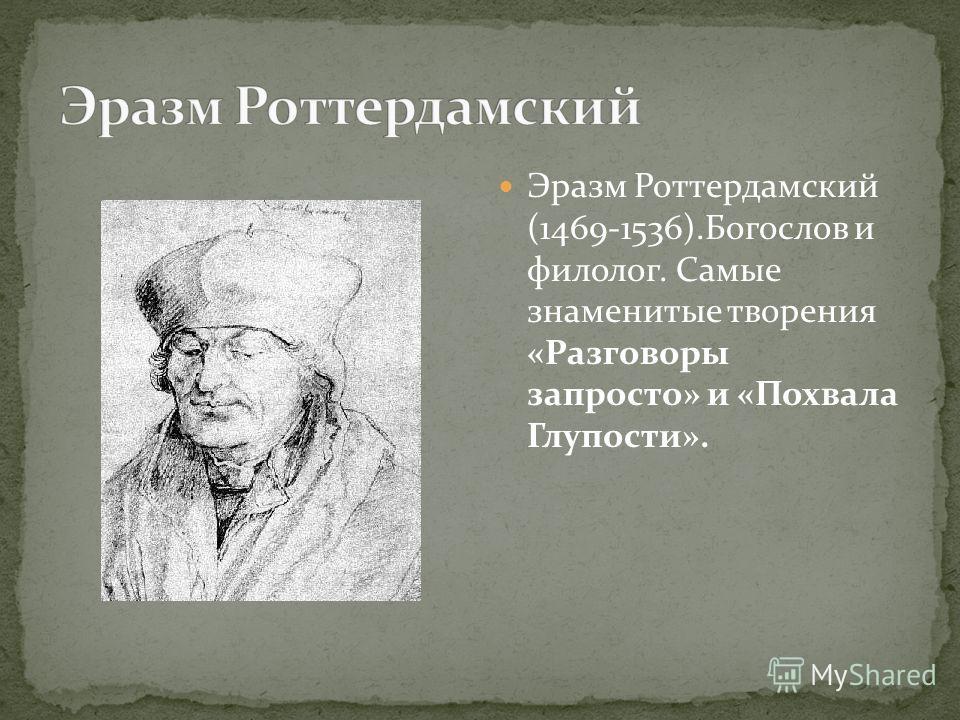 Эразм Роттердамский (1469-1536).Богослов и филолог. Самые знаменитые творения «Разговоры запросто» и «Похвала Глупости».