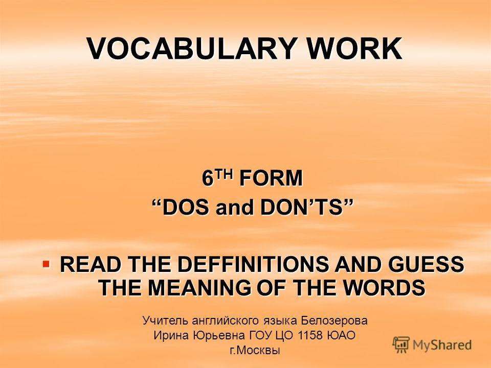 VOCABULARY WORK 6 TH FORM DOS and DONTS READ THE DEFFINITIONS AND GUESS THE MEANING OF THE WORDS READ THE DEFFINITIONS AND GUESS THE MEANING OF THE WORDS Учитель английского языка Белозерова Ирина Юрьевна ГОУ ЦО 1158 ЮАО г.Москвы
