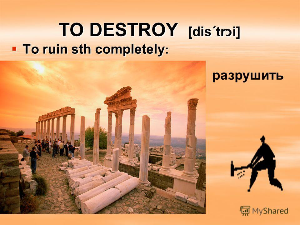 TO DESTROY [dis΄trכi] To ruin sth completely : To ruin sth completely : разрушить