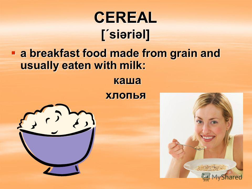 CEREAL [΄siəriəl] a breakfast food made from grain and usually eaten with milk: a breakfast food made from grain and usually eaten with milk: каша каша хлопья