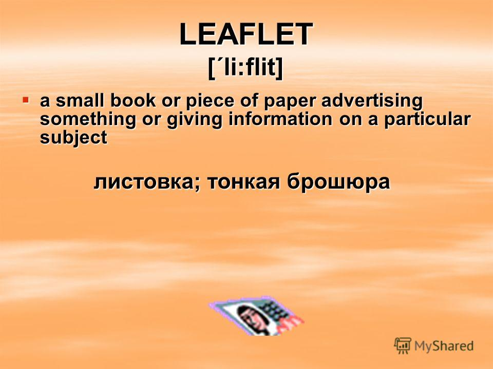 LEAFLET [΄li:flit] a small book or piece of paper advertising something or giving information on a particular subject a small book or piece of paper advertising something or giving information on a particular subject листовка; тонкая брошюра листовка