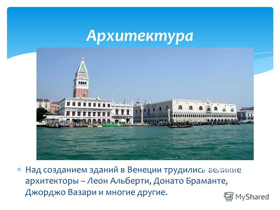 Архитектура Над созданием зданий в Венеции трудились великие архитекторы – Леон Альберти, Донато Браманте, Джорджо Вазари и многие другие. Архитектура Венеции