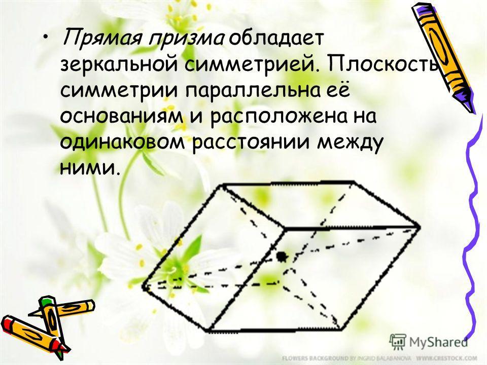 Прямая призма обладает зеркальной симметрией. Плоскость симметрии параллельна её основаниям и расположена на одинаковом расстоянии между ними.