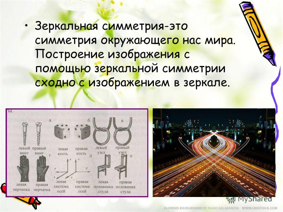 Зеркальная симметрия-это симметрия окружающего нас мира. Построение изображения с помощью зеркальной симметрии сходно с изображением в зеркале.