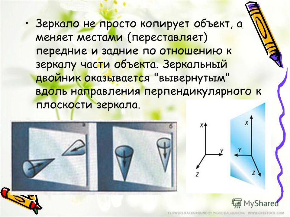 Зеркало не просто копирует объект, а меняет местами (переставляет) передние и задние по отношению к зеркалу части объекта. Зеркальный двойник оказывается вывернутым вдоль направления перпендикулярного к плоскости зеркала.