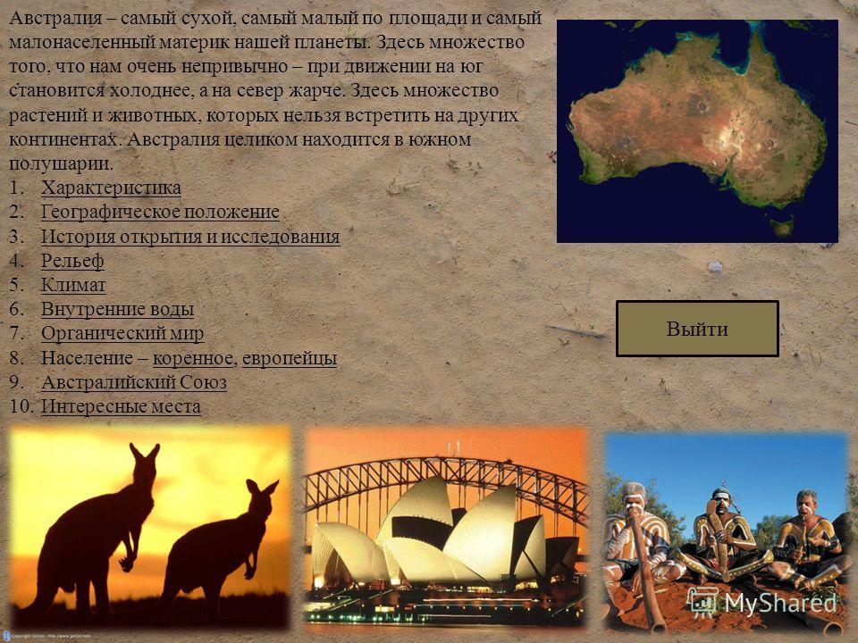 Австралия – самый сухой, самый малый по площади и самый малонаселенный материк нашей планеты. Здесь множество того, что нам очень непривычно – при движении на юг становится холоднее, а на север жарче. Здесь множество растений и животных, которых нель