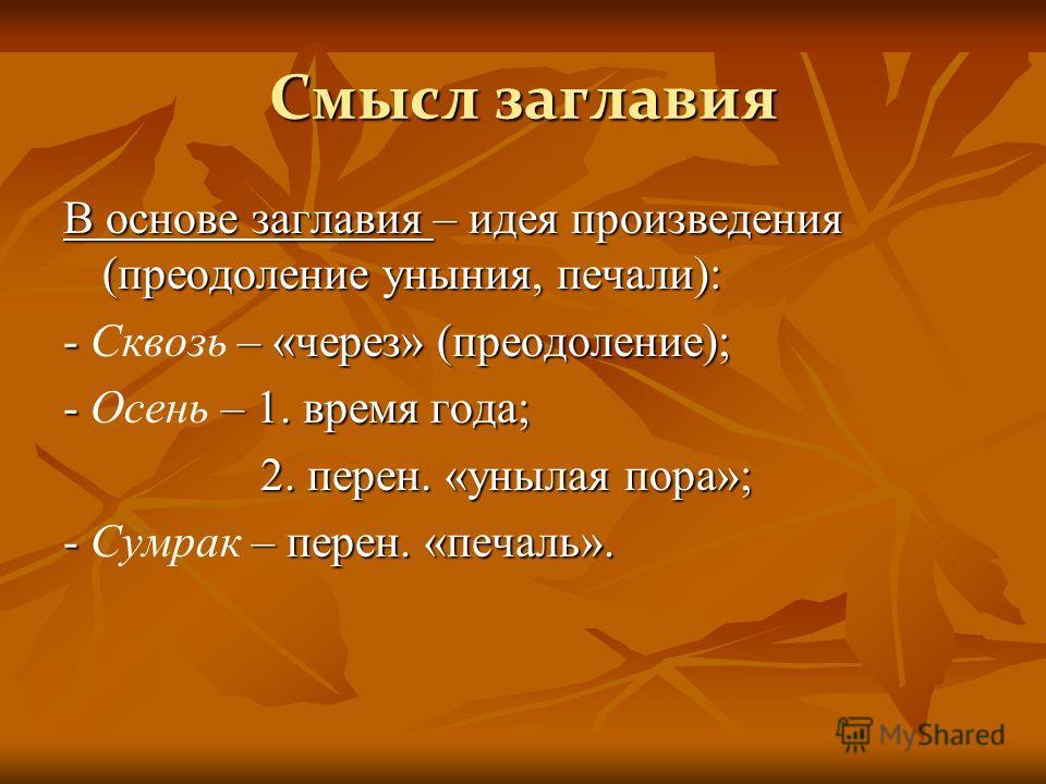 Смысл заглавия В основе заглавия – идея произведения (преодоление уныния, печали): - – «через» (преодоление); - Сквозь – «через» (преодоление); - – 1. время года; - Осень – 1. время года; 2. перен. «унылая пора»; 2. перен. «унылая пора»; - – перен. «