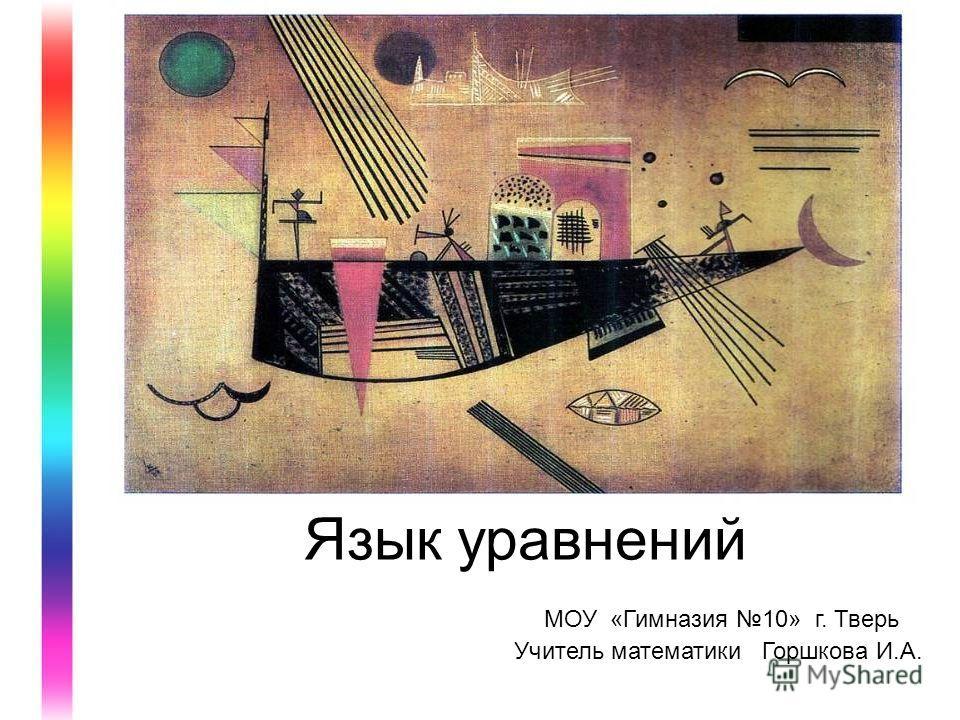 Язык уравнений МОУ «Гимназия 10» г. Тверь Учитель математики Горшкова И.А.