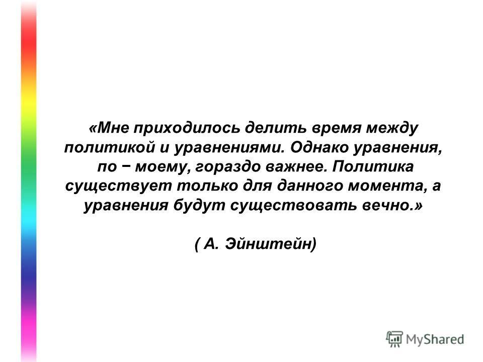 «Мне приходилось делить время между политикой и уравнениями. Однако уравнения, по моему, гораздо важнее. Политика существует только для данного момента, а уравнения будут существовать вечно.» ( А. Эйнштейн)