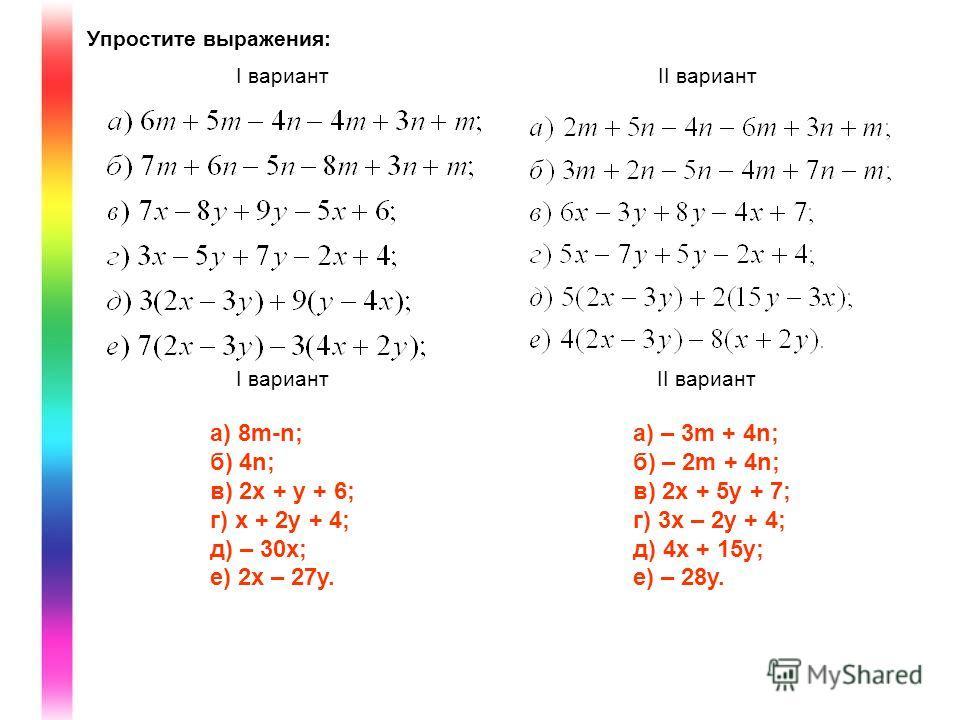 Упростите выражения: I вариантII вариант I вариантII вариант a) 8m-n; б) 4n; в) 2x + y + 6; г) x + 2y + 4; д) – 30x; е) 2x – 27y. a) – 3m + 4n; б) – 2m + 4n; в) 2x + 5y + 7; г) 3x – 2y + 4; д) 4x + 15y; е) – 28y.