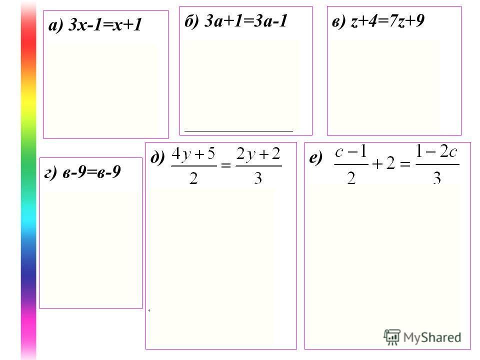 а) 3 х-1=х+1 2 х=2 х=1 Ответ: 1 б) 3 а+1=3 а-1 0 а=-2 Ответ: Решений нет в) z+4=7z+9 -6z=5 z= Ответ: г) в-9=в-9 0b=0 Ответ: b-любое число д) 12y+15=4y+4 12y-4y=4-15 8y=-11 y= Ответ: е) (c-1)3+12=2(1-2c) 3c-3+12=2-4c 7c=-7 c =-1 Ответ: -1