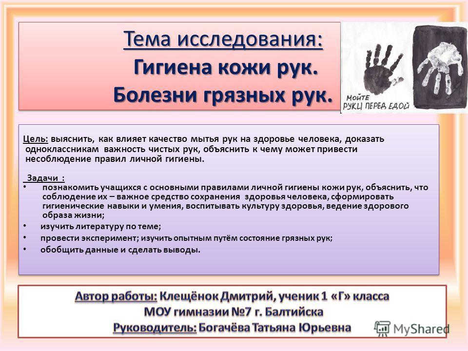 Цель: выяснить, как влияет качество мытья рук на здоровье человека, доказать одноклассникам важность чистых рук, объяснить к чему может привести несоблюдение правил личной гигиены. Задачи : познакомить учащихся с основными правилами личной гигиены ко