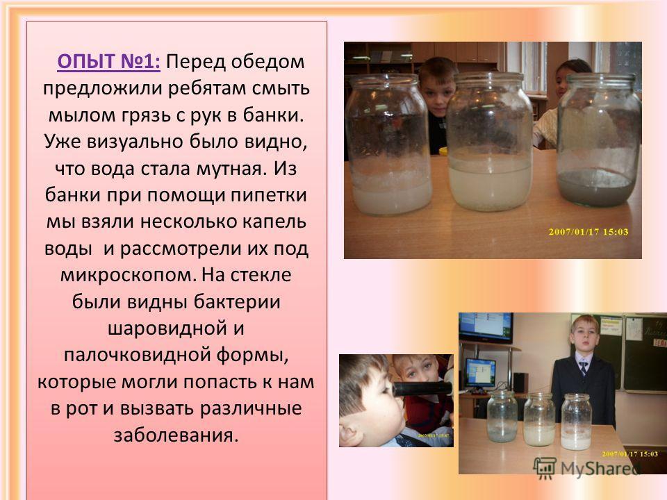 ОПЫТ 1: Перед обедом предложили ребятам смыть мылом грязь с рук в банки. Уже визуально было видно, что вода стала мутная. Из банки при помощи пипетки мы взяли несколько капель воды и рассмотрели их под микроскопом. На стекле были видны бактерии шаров