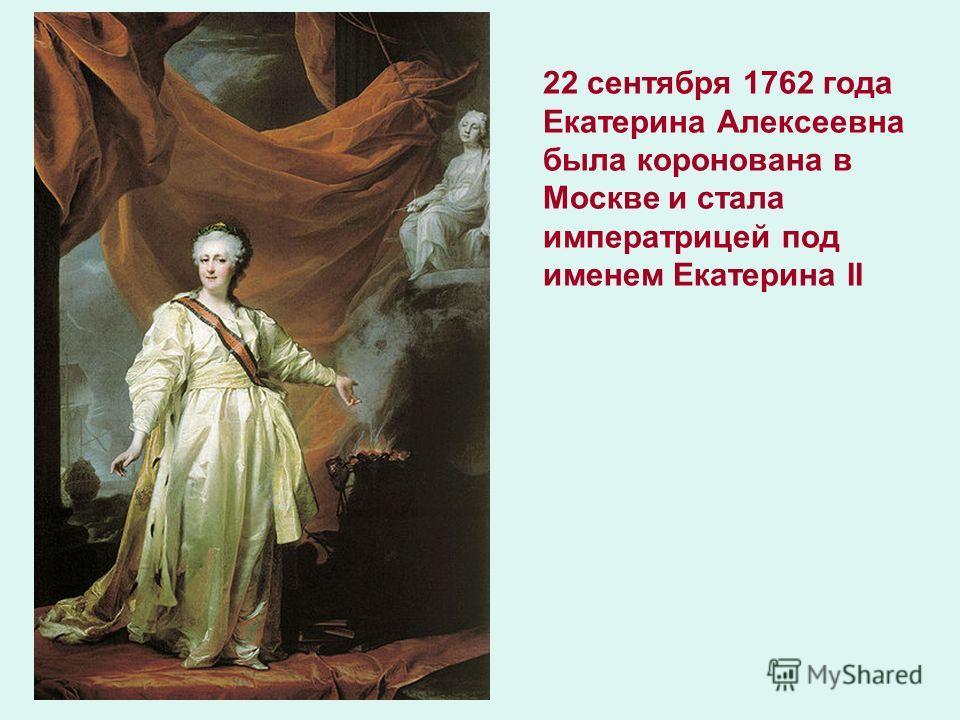22 сентября 1762 года Екатерина Алексеевна была коронована в Москве и стала императрицей под именем Екатерина II