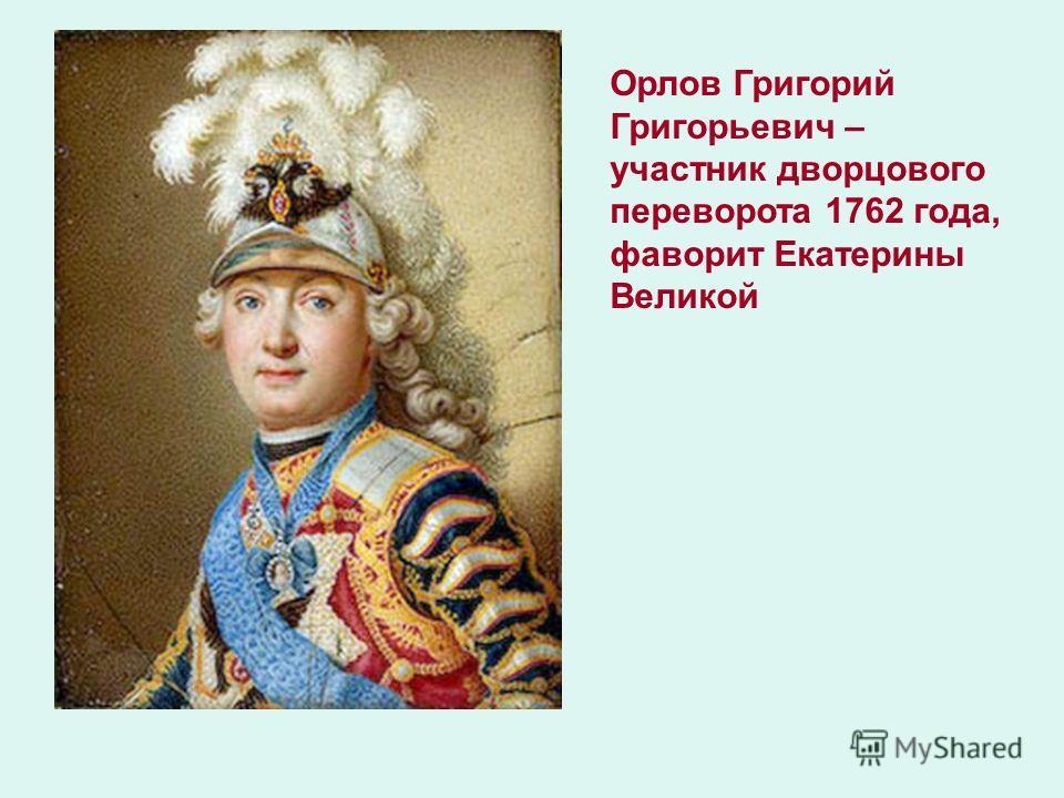 Орлов Григорий Григорьевич – участник дворцового переворота 1762 года, фаворит Екатерины Великой