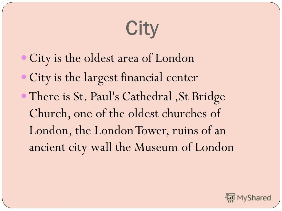 City City is the oldest area of London City is the largest financial center There is St. Paul's Cathedral,St Bridge Church, one of the oldest churches of London, the London Tower, ruins of an ancient city wall the Museum of London