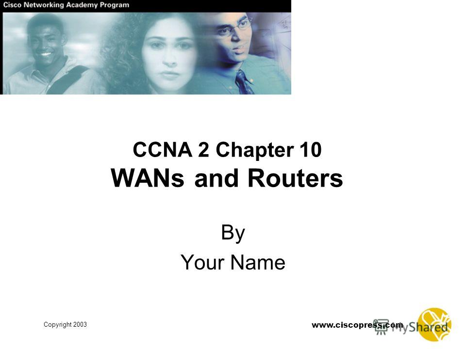 Copyright 2003 www.ciscopress.com CCNA 2 Chapter 10 WANs and Routers By Your Name