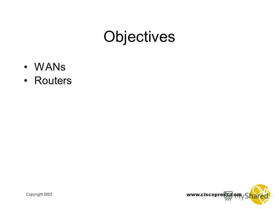 Copyright 2003 www.ciscopress.com Objectives WANs Routers