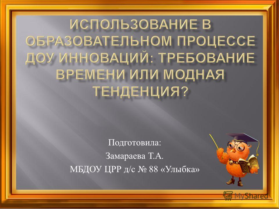 Подготовила : Замараева Т. А. МБДОУ ЦРР д / с 88 « Улыбка »