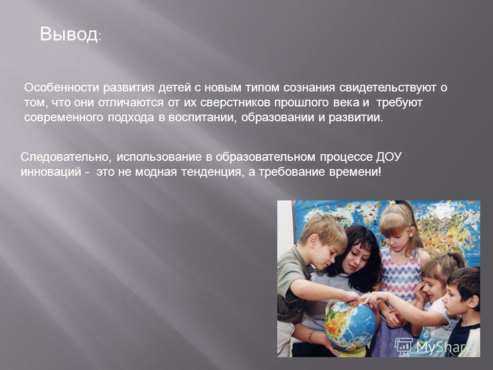 Вывод : Особенности развития детей с новым типом сознания свидетельствуют о том, что они отличаются от их сверстников прошлого века и требуют современного подхода в воспитании, образовании и развитии. Следовательно, использование в образовательном пр
