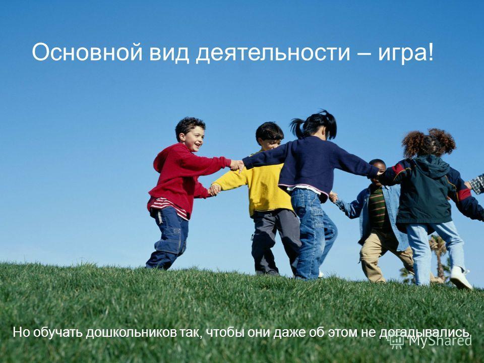 Основной вид деятельности – игра! Но обучать дошкольников так, чтобы они даже об этом не догадывались