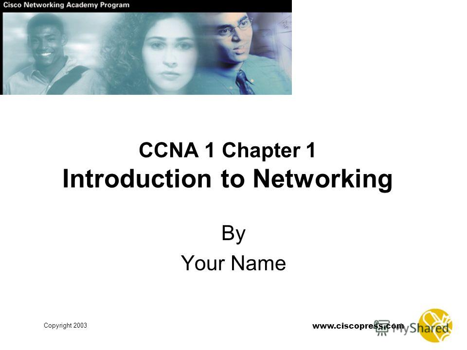 Copyright 2003 www.ciscopress.com CCNA 1 Chapter 1 Introduction to Networking By Your Name