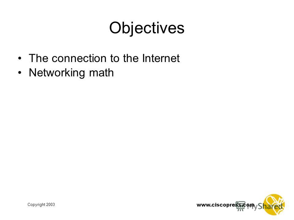 Copyright 2003 www.ciscopress.com Objectives The connection to the Internet Networking math