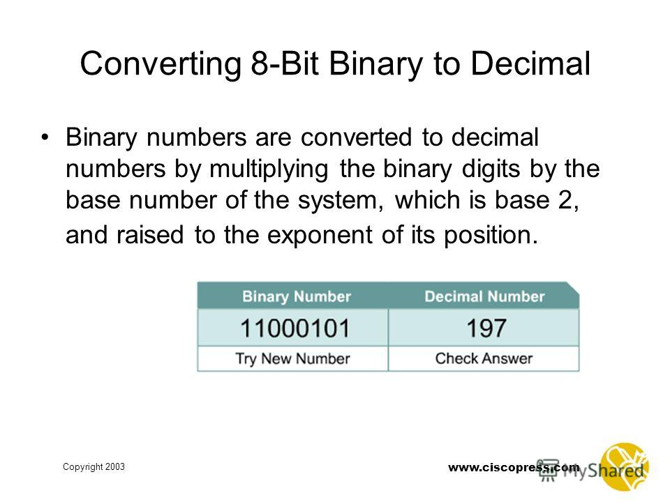 Copyright 2003 www.ciscopress.com Converting 8-Bit Binary to Decimal Binary numbers are converted to decimal numbers by multiplying the binary digits by the base number of the system, which is base 2, and raised to the exponent of its position.