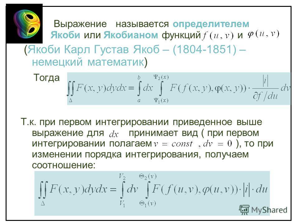 Выражение называется определителем Якоби или Якобианом функций и (Якоби Карл Густав Якоб – (1804-1851) – немецкий математик) Тогда Т.к. при первом интегрировании приведенное выше выражение для принимает вид ( при первом интегрировании полагаем ), то