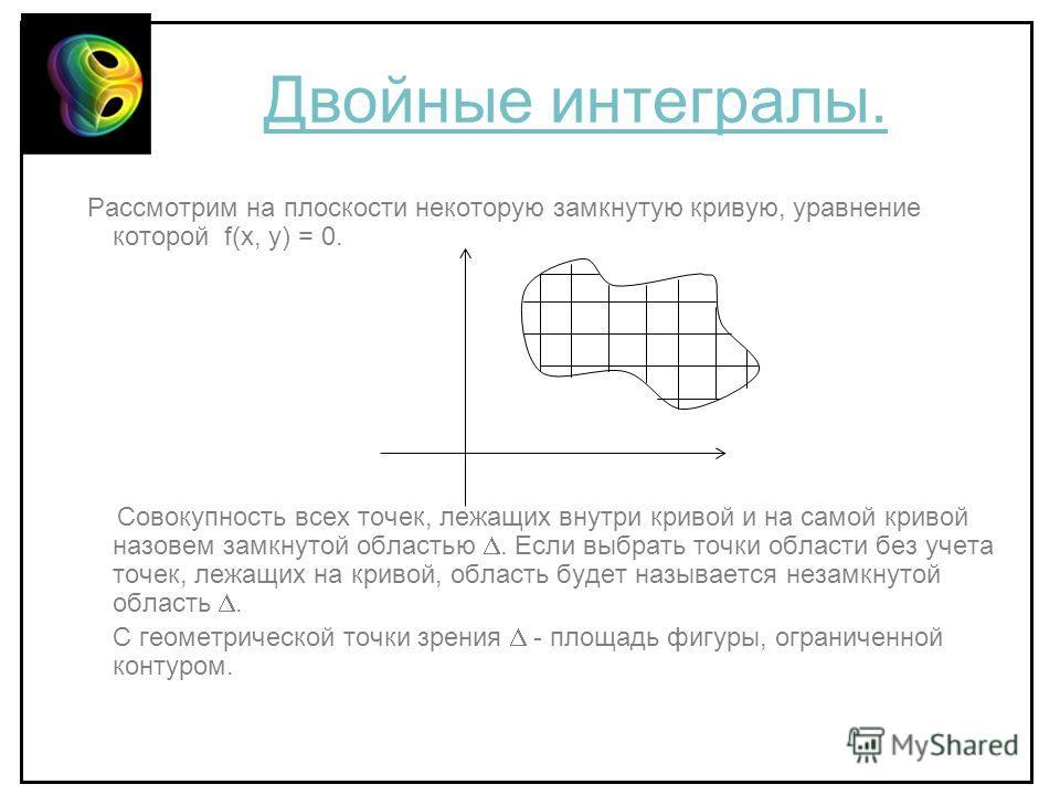 Двойные интегралы. Рассмотрим на плоскости некоторую замкнутую кривую, уравнение которой f(x, y) = 0. Совокупность всех точек, лежащих внутри кривой и на самой кривой назовем замкнутой областью. Если выбрать точки области без учета точек, лежащих на