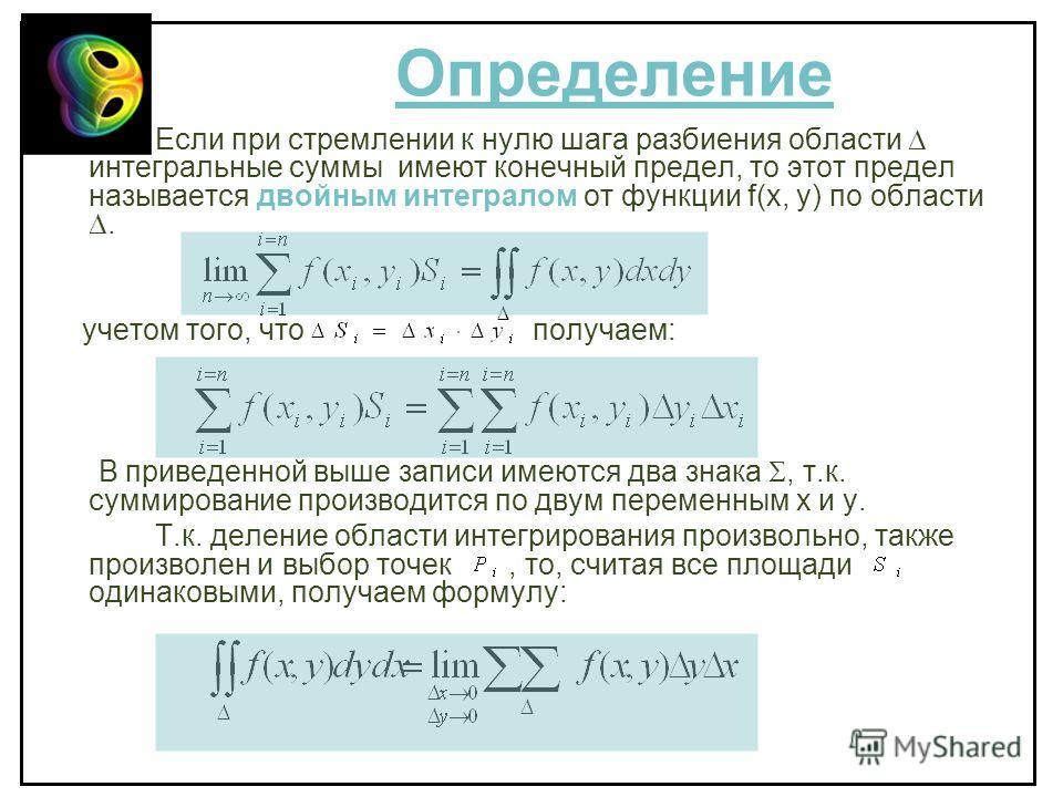 Определение Если при стремлении к нулю шага разбиения области интегральные суммы имеют конечный предел, то этот предел называется двойным интегралом от функции f(x, y) по области. учетом того, что получаем: В приведенной выше записи имеются два знака