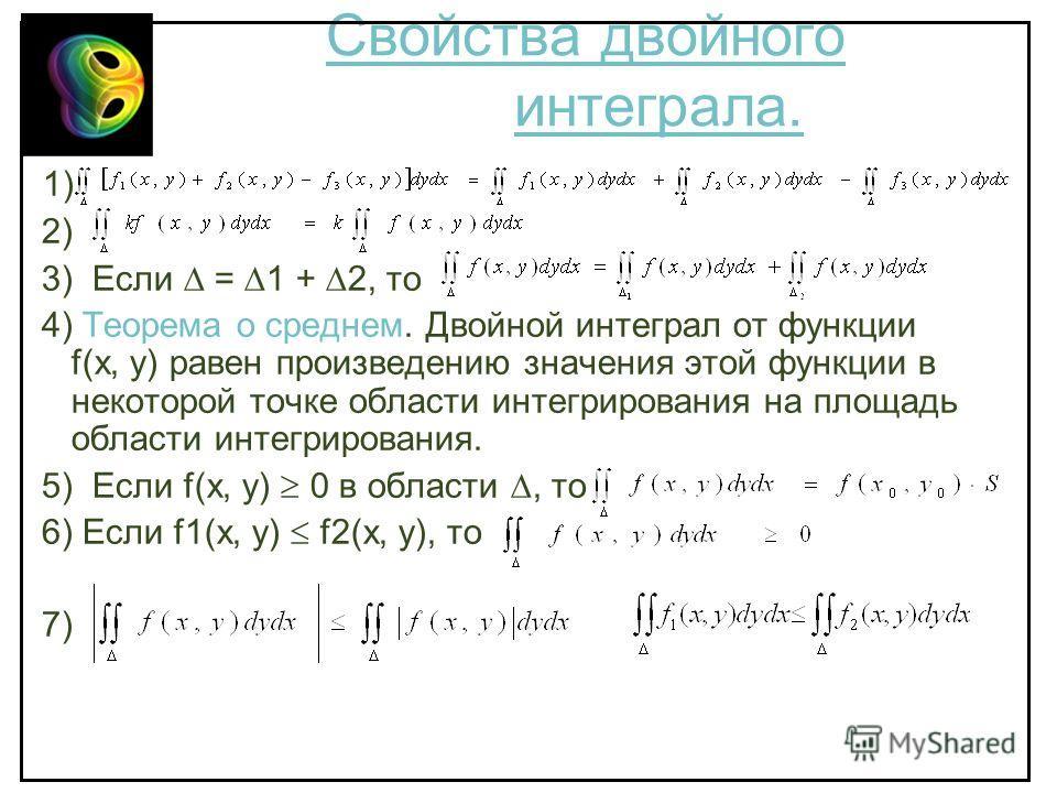 Свойства двойного интеграла. 1) 2) 3) Если = 1 + 2, то 4) Теорема о среднем. Двойной интеграл от функции f(x, y) равен произведению значения этой функции в некоторой точке области интегрирования на площадь области интегрирования. 5) Если f(x, y) 0 в