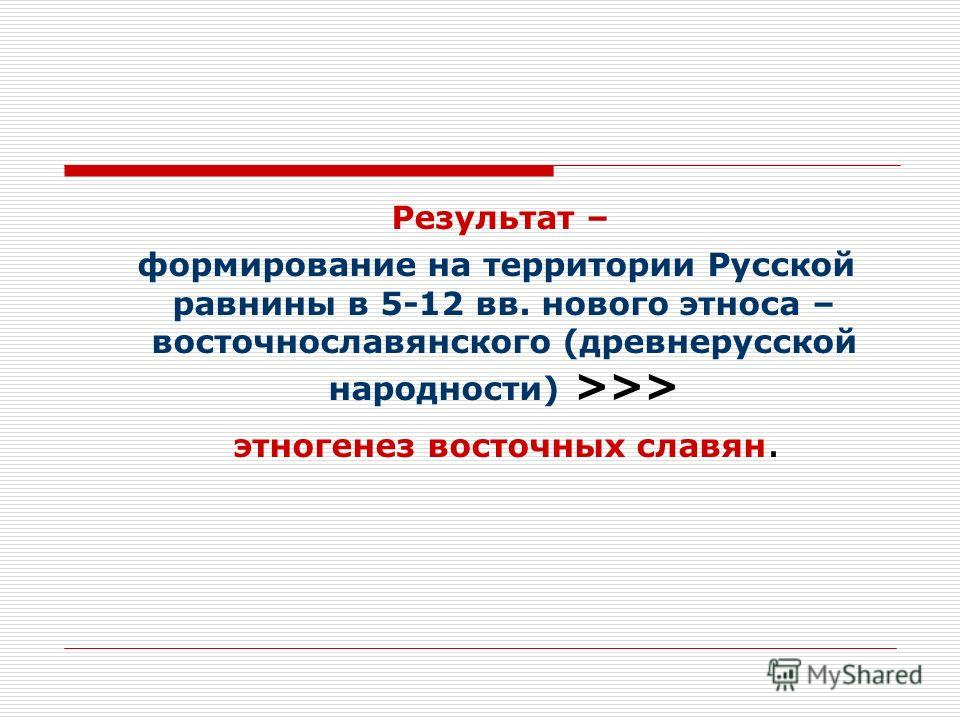Результат – формирование на территории Русской равнины в 5-12 вв. нового этноса – восточнославянского (древнерусской народности) >>> этногенез восточных славян.