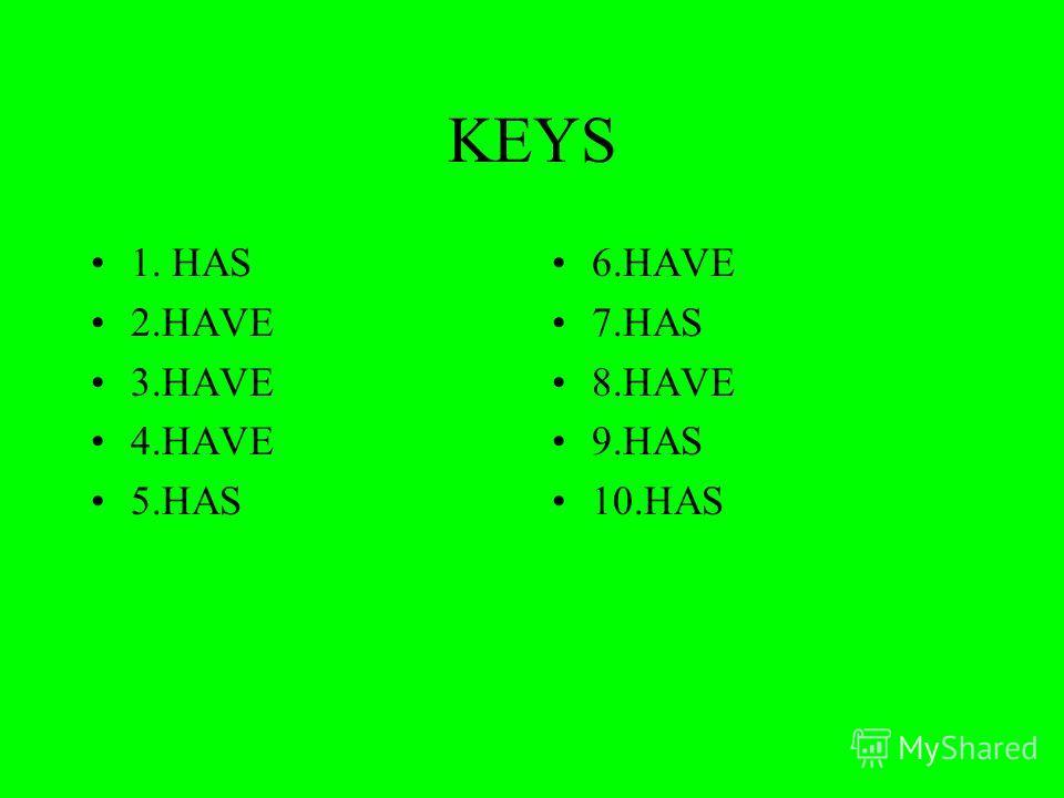 KEYS 1. HAS 2. HAVE 3. HAVE 4. HAVE 5. HAS 6. HAVE 7. HAS 8. HAVE 9. HAS 10.HAS