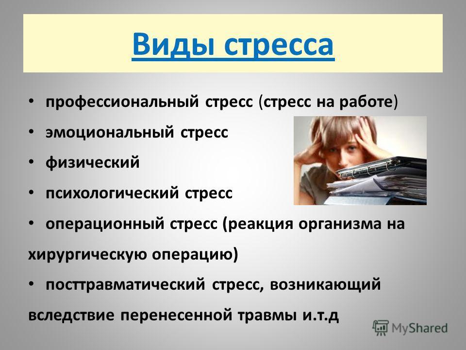 Виды стресса профессиональный стресс (стресс на работе) эмоциональный стресс физический психологический стресс операционный стресс (реакция организма на хирургическую операцию) посттравматический стресс, возникающий вследствие перенесенной травмы и.т