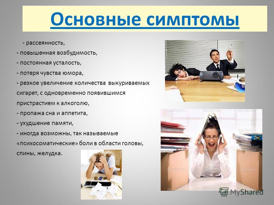 Основные симптомы - рассеянность, - повышенная возбудимость, - постоянная усталость, - потеря чувства юмора, - резкое увеличение количества выкуриваемых сигарет, с одновременно появившимся пристрастием к алкоголю, - пропажа сна и аппетита, - ухудшени