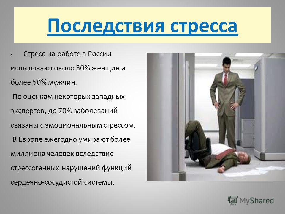 Последствия стресса Стресс на работе в России испытывают около 30% женщин и более 50% мужчин. По оценкам некоторых западных экспертов, до 70% заболеваний связаны с эмоциональным стрессом. В Европе ежегодно умирают более миллиона человек вследствие ст