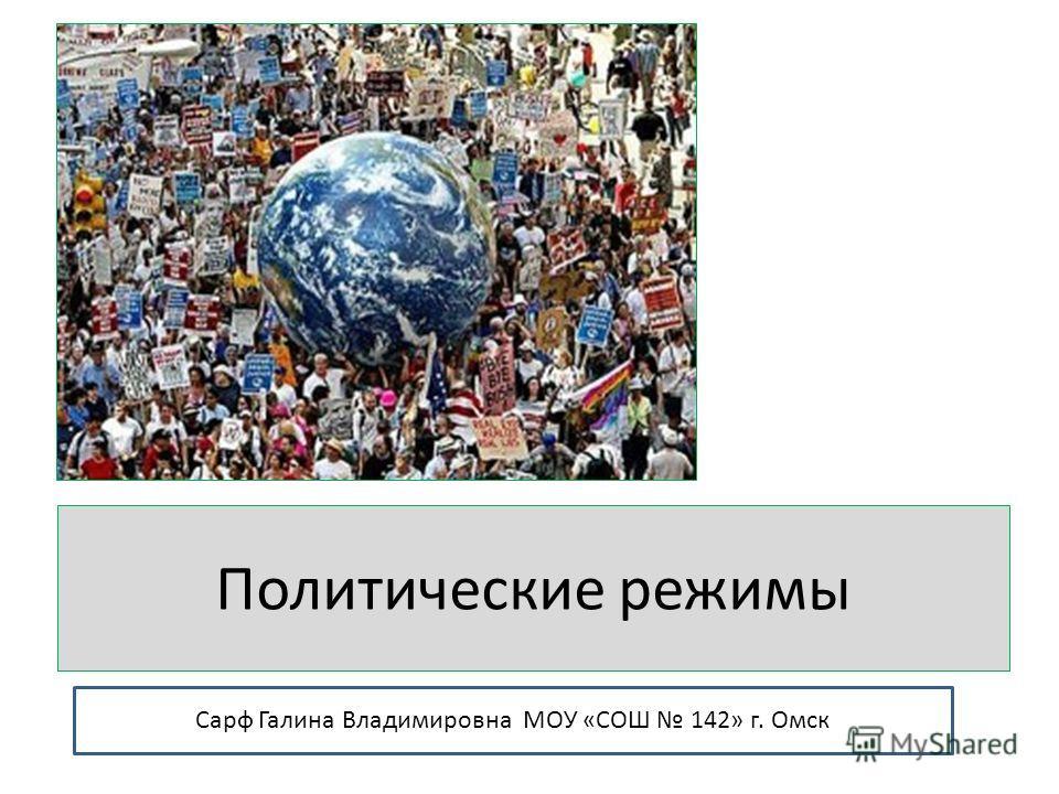 Политические режимы Сарф Галина Владимировна МОУ «СОШ 142» г. Омск
