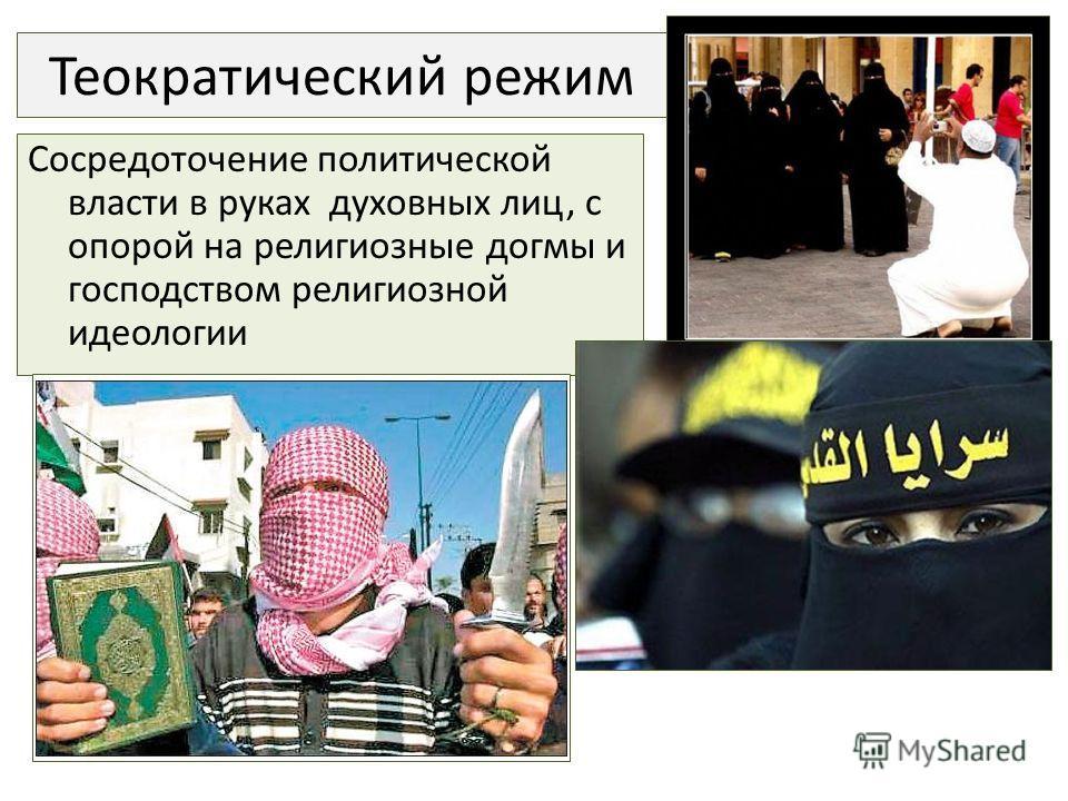 Теократический режим Сосредоточение политической власти в руках духовных лиц, с опорой на религиозные догмы и господством религиозной идеологии