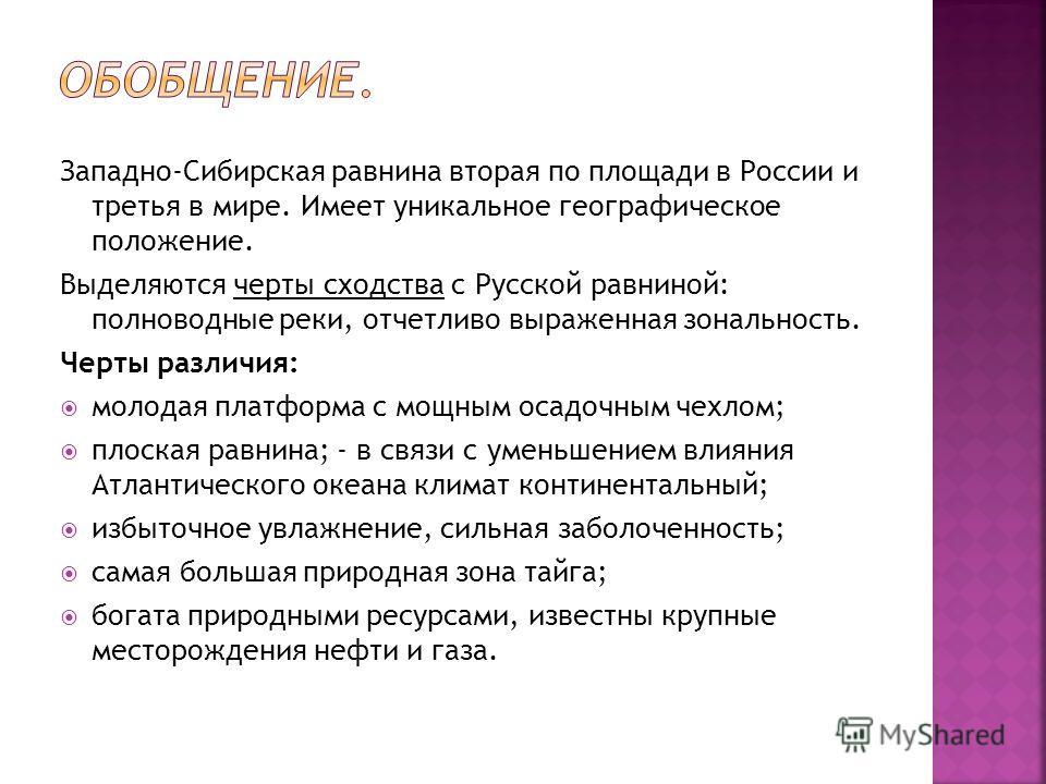 Западно-Сибирская равнина вторая по площади в России и третья в мире. Имеет уникальное географическое положение. Выделяются черты сходства с Русской равниной: полноводные реки, отчетливо выраженная зональность. Черты различия: молодая платформа с мощ