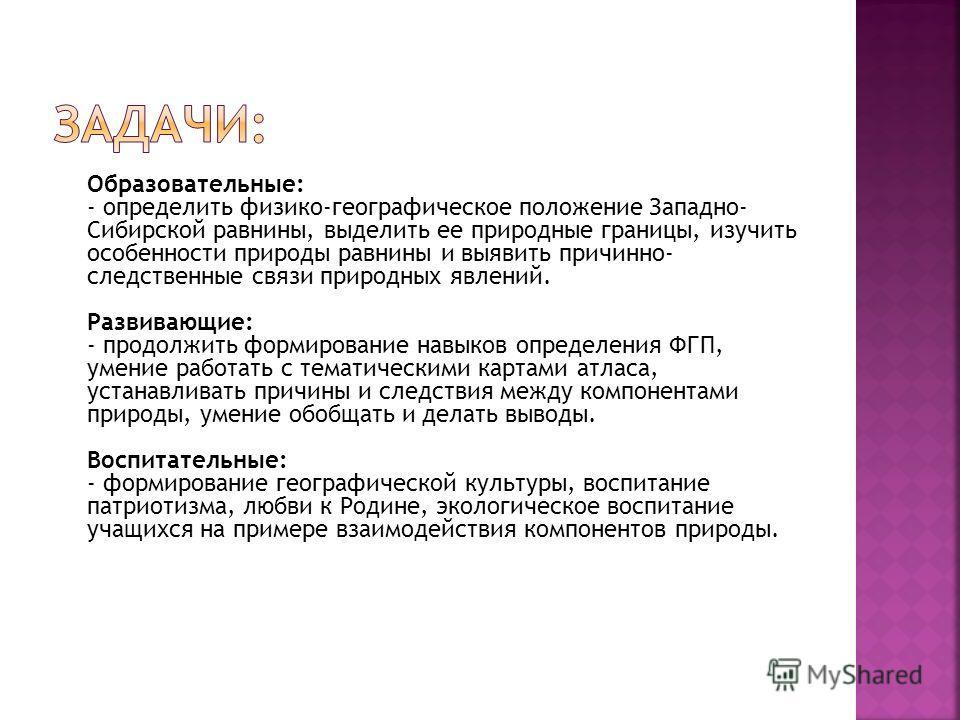 Образовательные: - определить физико-географическое положение Западно- Сибирской равнины, выделить ее природные границы, изучить особенности природы равнины и выявить причинно- следственные связи природных явлений. Развивающие: - продолжить формирова