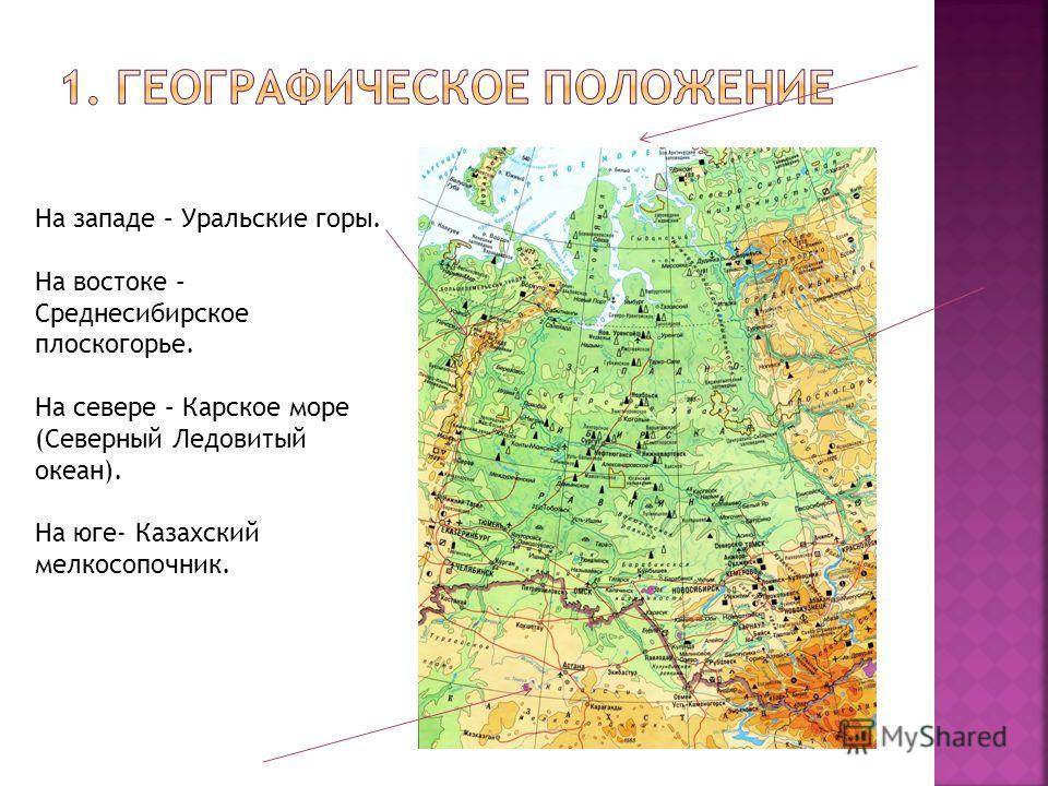 На западе – Уральские горы. На востоке – Среднесибирское плоскогорье. На севере – Карское море (Северный Ледовитый океан). На юге- Казахский мелкосопочник.