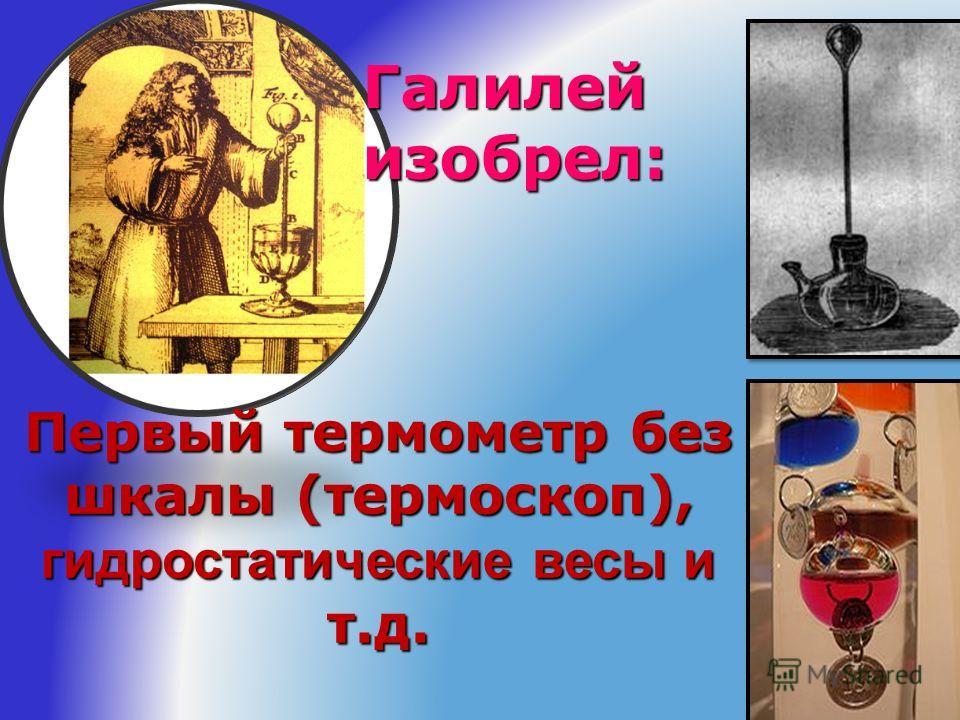 Первый термометр без шкалы (термоскоп), гидростатические весы и т.д. Галилей изобрел: