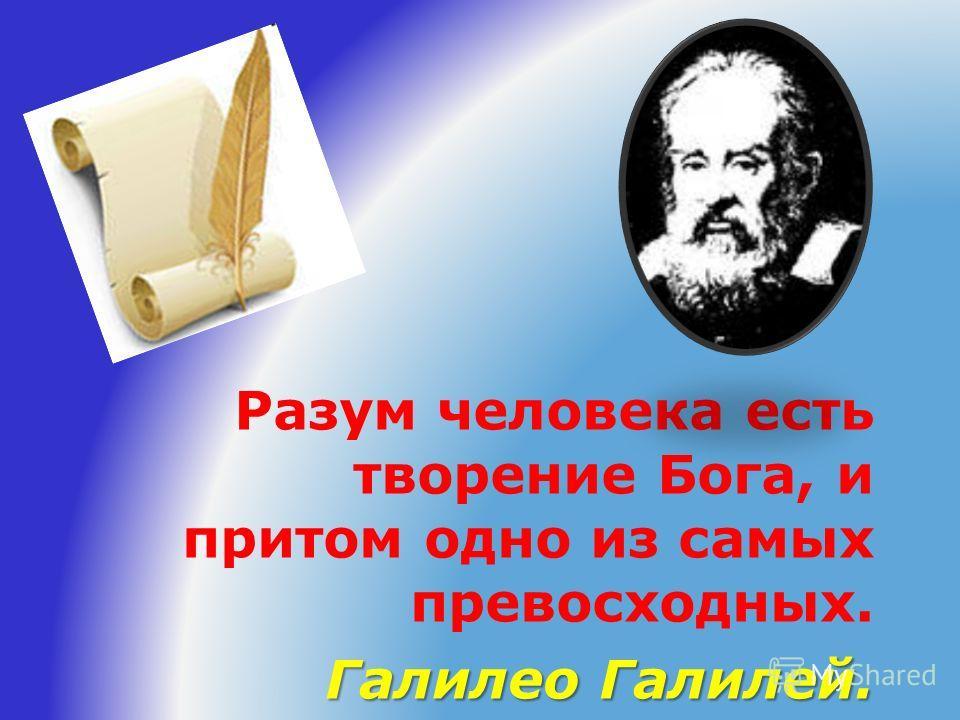 Разум человека есть творение Бога, и притом одно из самых превосходных. Галилео Галилей.