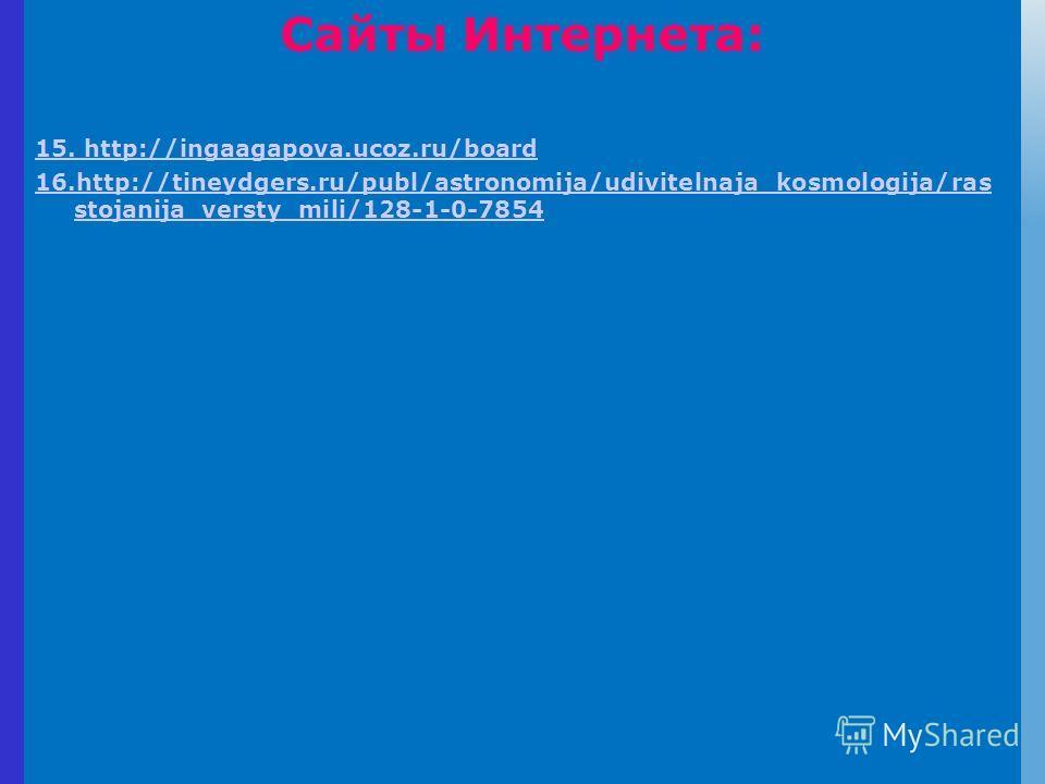 Сайты Интернета: 15. http://ingaagapova.ucoz.ru/board 16.http://tineydgers.ru/publ/astronomija/udivitelnaja_kosmologija/ras stojanija_versty_mili/128-1-0-7854